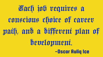 Each job requires a conscious choice of career path, and a different plan of development.