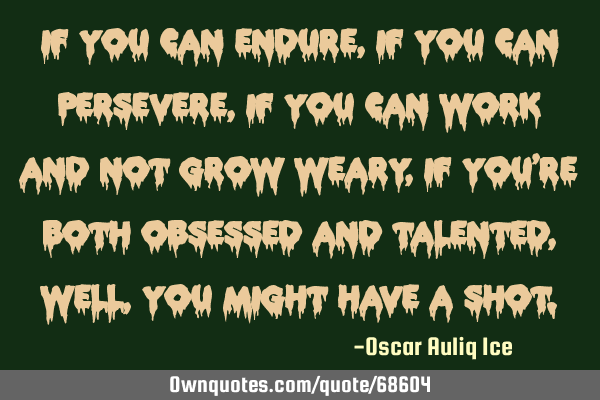 If you can endure, if you can persevere, if you can work and not grow weary, if you