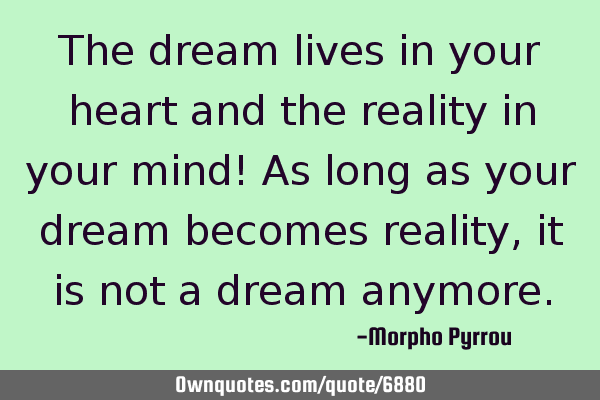 The dream lives in your heart and the reality in your mind! As long as your dream becomes reality,
