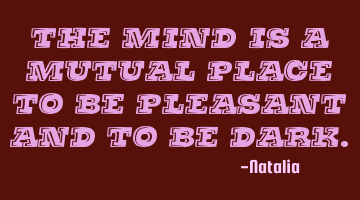 The mind is a mutual place to be pleasant and to be dark.