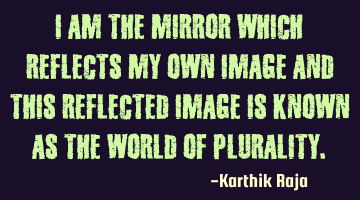 I am the mirror which reflects my own image and this reflected image is known as the world of