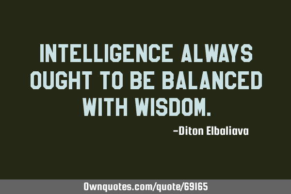 Intelligence always ought to be balanced with
