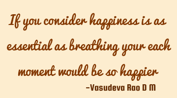 If you consider happiness is as essential as breathing your each moment would be so happier