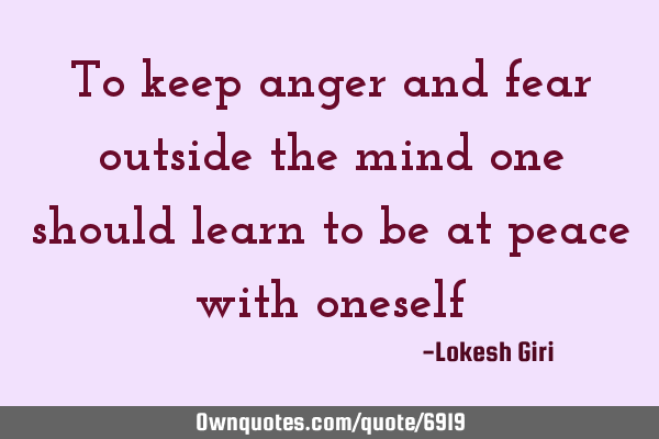 To keep anger and fear outside the mind one should learn to be at peace with