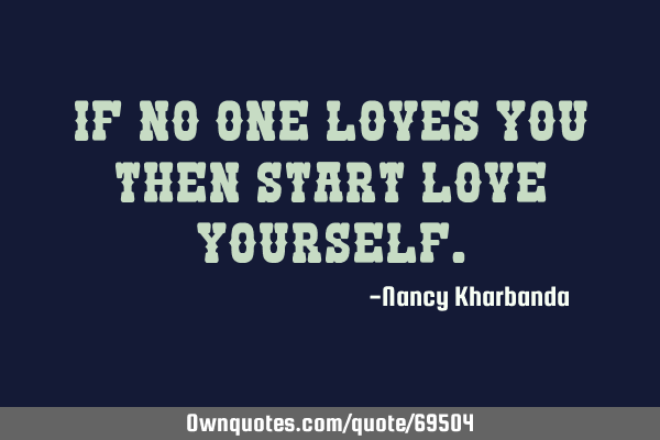 If no one loves you then start love