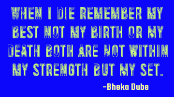 When I die remember my best not my birth or my death both are not within my strength but my set.
