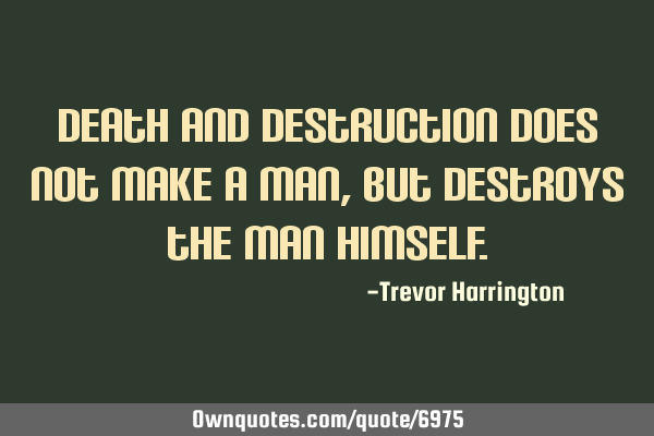 Death and destruction does not make a man, but destroys the man