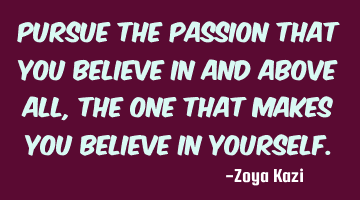 Pursue the passion that you believe in and above all, the one that makes you believe in yourself.