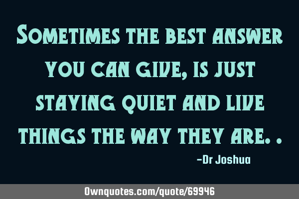 Sometimes the best answer you can give, is just staying quiet and live things the way they