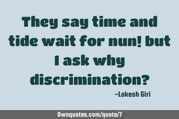 They say time and tide wait for nun! but I ask why discrimination?