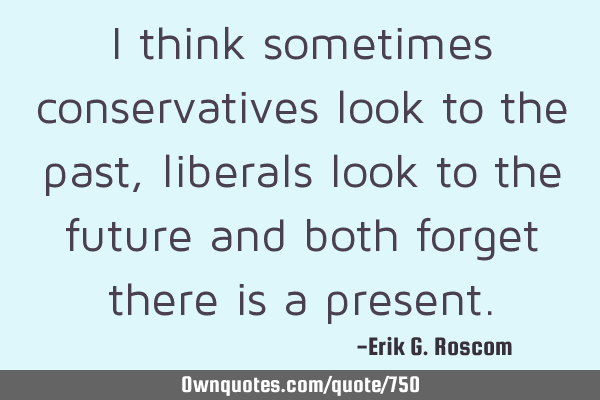 I think sometimes conservatives look to the past, liberals look to the future and both forget there