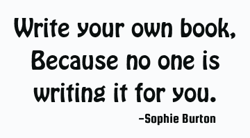 Write your own book, Because no one is writing it for