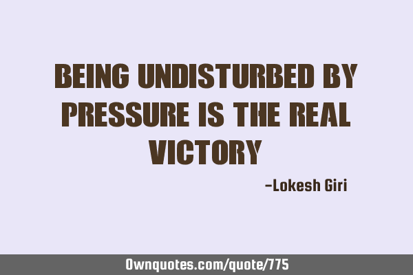 Being undisturbed by pressure is the real