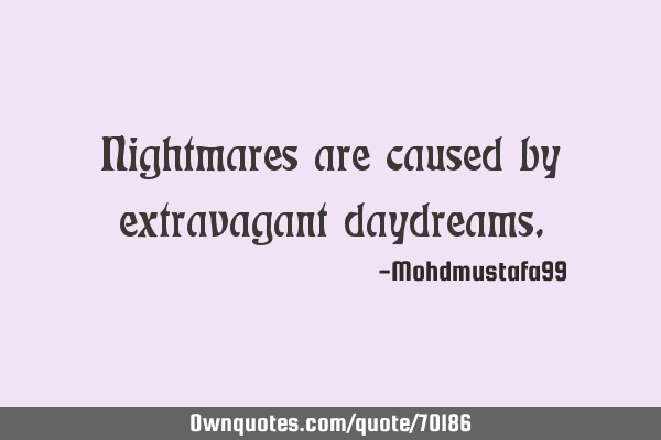 Nightmares are caused by extravagant
