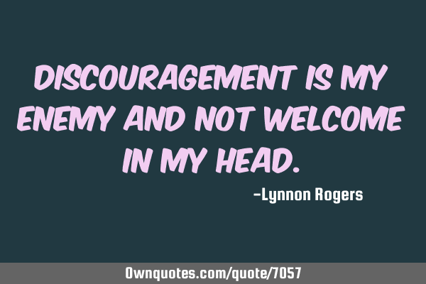Discouragement is my enemy and not welcome in my