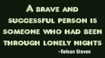 A brave and successful person is someone who had been through lonely nights