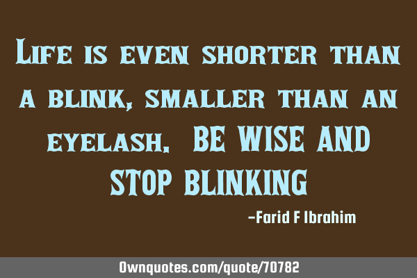 Life is even shorter than a blink, smaller than an eyelash. BE WISE AND STOP BLINKING