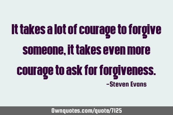 It takes a lot of courage to forgive someone, it takes even more courage to ask for