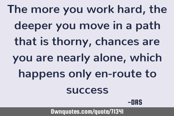 The more you work hard, the deeper you move in a path that is thorny, chances are you are nearly