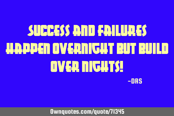 Success and failures happen overnight but build over nights!