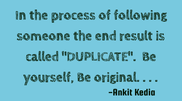 "In the process of following someone the end result is called ""DUPLICATE"". Be yourself, Be"