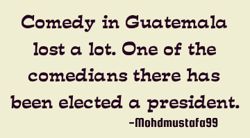 Comedy in Guatemala lost a lot. One of the comedians there has been elected a president.