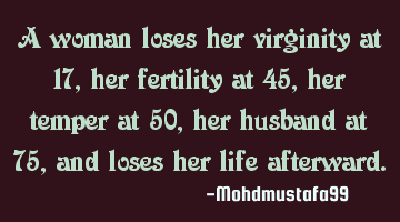 A woman loses her virginity at 17, her fertility at 45, her temper at 50, her husband at 75, and