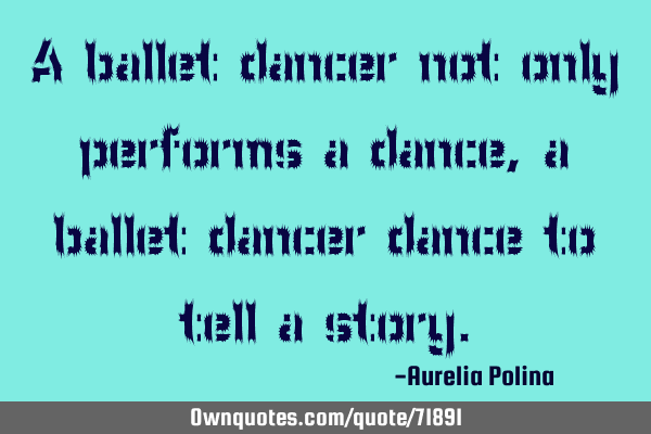 A ballet dancer not only performs a dance, a ballet dancer dance to tell a