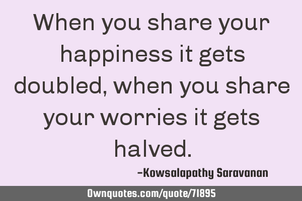 When you share your happiness it gets doubled, when you share your worries it gets