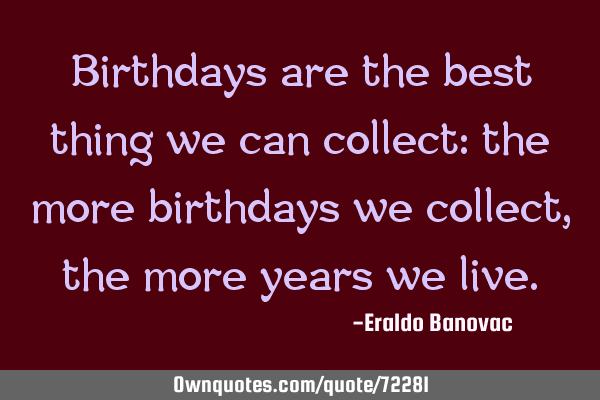 Birthdays are the best thing we can collect: the more birthdays we collect, the more years we
