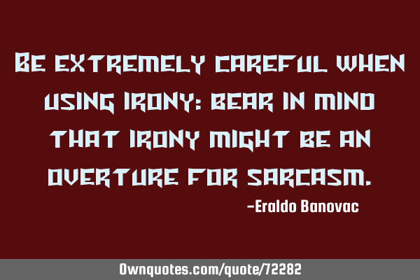 Be extremely careful when using irony: bear in mind that irony might be an overture for