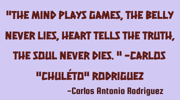 """The mind plays games, The belly never lies, Heart tells the truth, The soul never dies."" -Carlos ""C"