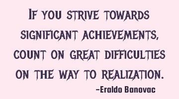 If you strive towards significant achievements, count on great difficulties on the way to