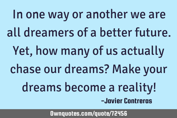 In one way or another we are all dreamers of a better future. Yet, how many of us actually chase