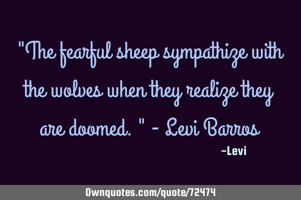 """The fearful sheep sympathize with the wolves when they realize they are doomed."" - Levi B"