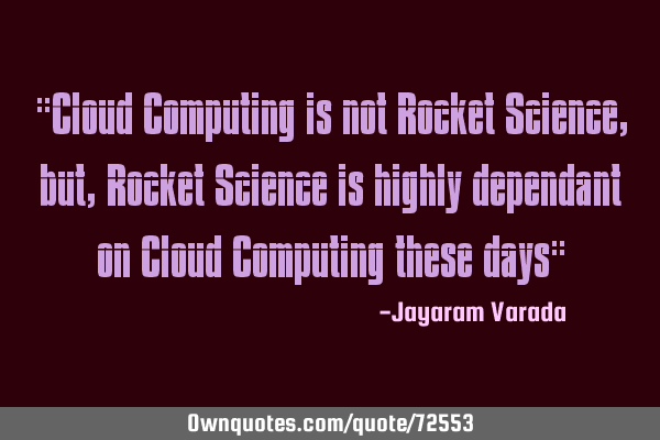 """Cloud Computing is not Rocket Science, but, Rocket Science is highly dependant on Cloud Computing"