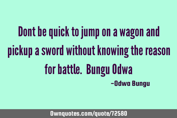 Dont be quick to jump on a wagon and pickup a sword without knowing the reason for battle. Bungu O