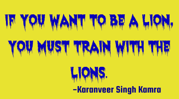 If you want to be a lion, you must train with the lions.