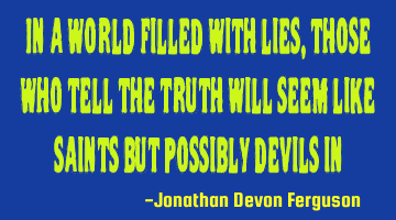 In a world filled with lies, those who tell the truth will seem like saints but possibly devils in