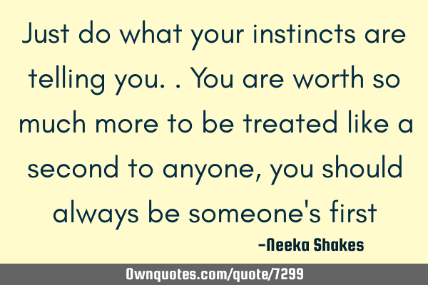 Just do what your instincts are telling you.. You are worth so much more to be treated like a