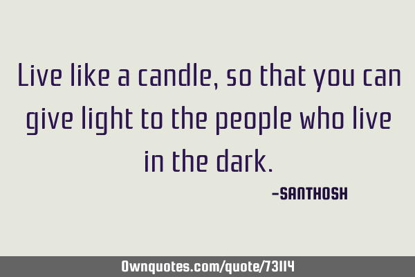 Live like a candle, so that you can give light to the people who live in the