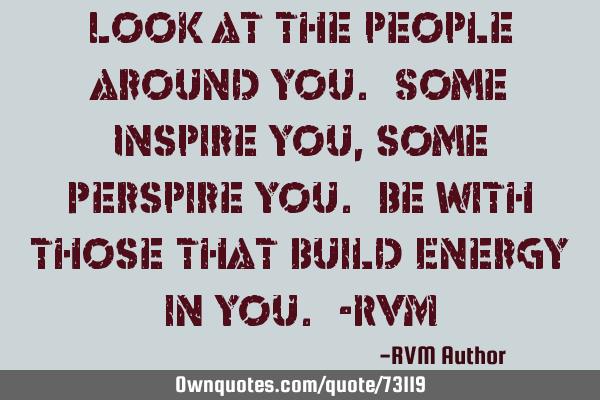 Look at the people around you. Some Inspire you, some Perspire you. Be with those that build Energy