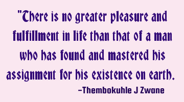 """There is no greater pleasure and fulfillment in life than that of a man who has found and mastered"