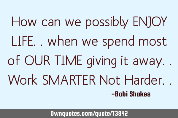 How can we possibly ENJOY LIFE.. when we spend most of OUR TIME giving it away.. Work SMARTER Not H