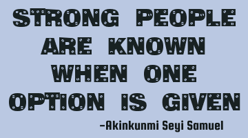 Strong people are known when one option is given
