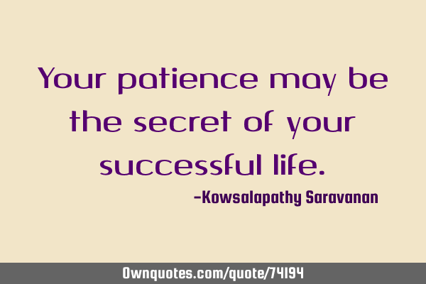 Your patience may be the secret of your successful