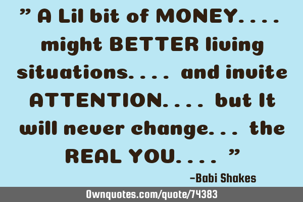 """ A Lil bit of MONEY.... might BETTER living situations.... and invite ATTENTION.... but It will"
