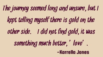 The journey seemed long and unsure, but I kept telling myself there is gold on the other side. I