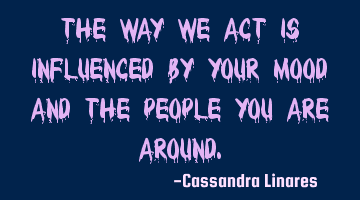 The way we act is influenced by your mood and the people you are around.