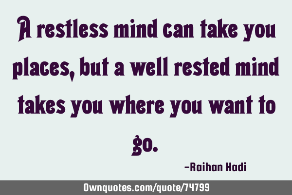 A restless mind can take you places, but a well rested mind takes you where you want to